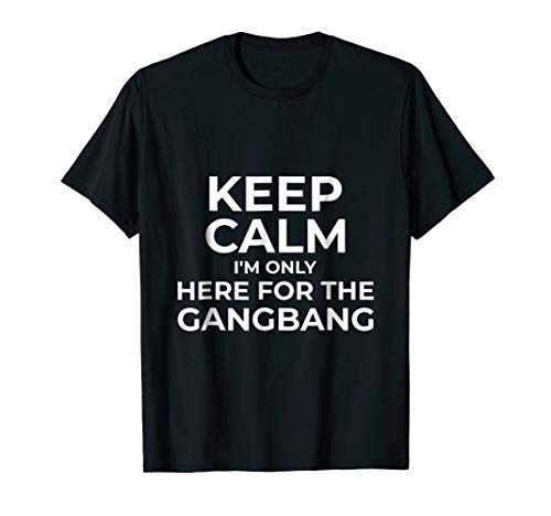 (Keep Calm I'm Only Here For The Gangbang)