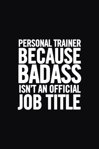 Personal Trainer Because Badass Isn't an Official Job Title: Funny Appreciation Notebook for your favorite Personal Trainer, original journal joke gag gift for a student, humor joke cute original gift