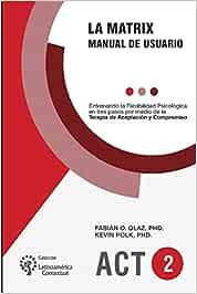 La Matrix - Manual del Usuario: Entrenando la Flexibilidad Psicológica en tres pasos por medio de la Terapia de Aceptación y Compromiso -ACT-