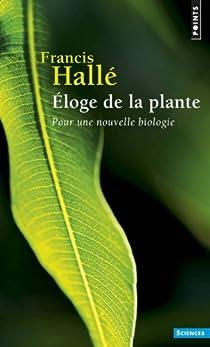Eloge de la plante : Pour une nouvelle biologie par Hallé