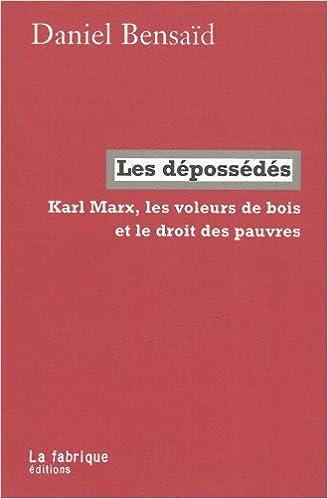 Daniel Bensaïd - Les Dépossédés, Karl Marx, les Voleurs de Bois et le Droit des Pauvres