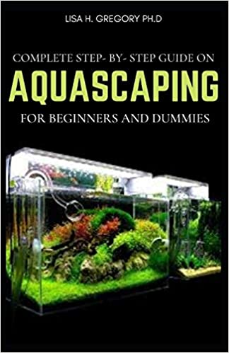 Complete Step By Step Guide On Aquascaping For Beginners And Dummies Gregory Ph D Lisa H 9798579379160 Amazon Com Books