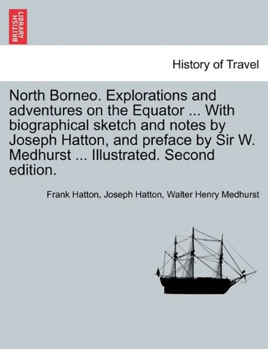 North Borneo. Explorations and adventures on the Equator ... With biographical sketch and notes by Joseph Hatton, and preface by Sir W. Medhurst ... Illustrated. Second edition.
