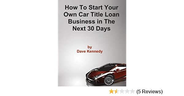 Amazon Com How To Start Your Own Car Title Loan Business In The