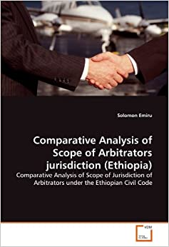 Comparative Analysis of Scope of Arbitrators jurisdiction (Ethiopia): Comparative Analysis of Scope of Jurisdiction of Arbitrators under the Ethiopian Civil Code