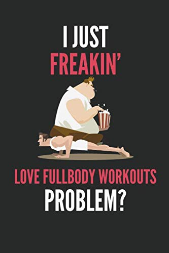 I Just Freakin' Love Fullbody Workouts: Full Body Calisthenics Bodybuilder's Lined Notebook Journal 110 Pages