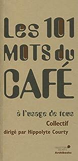 Les 101 mots du café : à l'usage de tous, Courty, Hippolyte (Ed.)