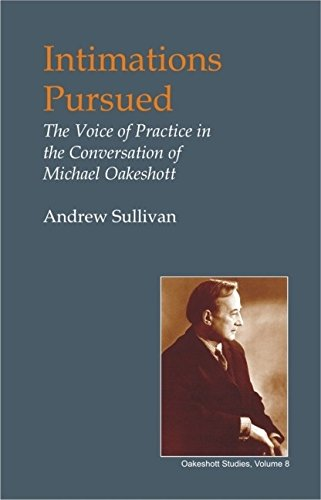 Intimations Pursued: The Voice of Practice in the Conversation of Michael Oakeshott (British Idealist Studies, Series 1: Oakeshott)
