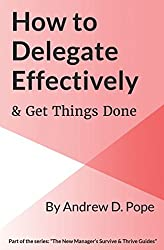 How to Delegate Effectively & Get Things Done: Master the process of effective delegation and become a brilliant manager