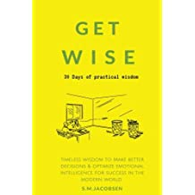 Get Wise: 30 Days of practical wisdom. Timeless wisdom to be more decisive & optimize emotional intelligence for success in the modern world (practical success principles & success strategies)