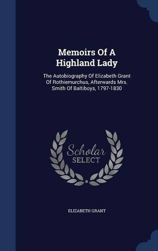 Memoirs Of A Highland Lady: The Autobiography Of Elizabeth Grant Of Rothiemurchus, Afterwards Mrs. Smith Of Baltiboys, 1797-1830 pdf