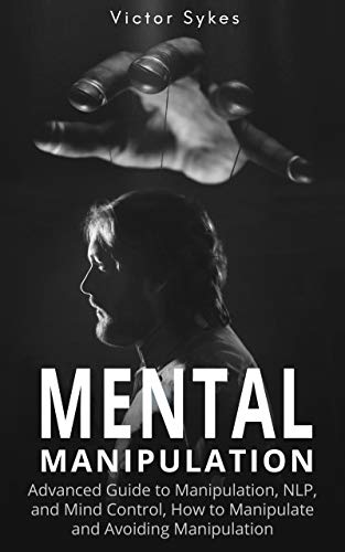 Mental Manipulation: Advanced Guide to Manipulation, NLP, and Mind Control, How to Manipulate and Avoiding Manipulation by [Sykes, Victor]