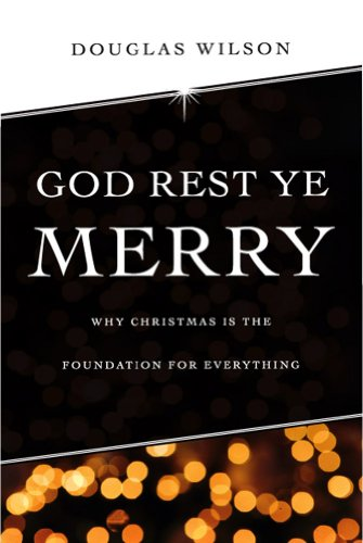 God Rest Ye Merry: Why Christmas is the Foundation for Everything (Rest God Merry Ye Christmas)