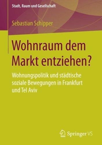 Wohnraum dem Markt entziehen?: Wohnungspolitik und städtische soziale Bewegungen in Frankfurt und Tel Aviv (Stadt, Raum und Gesellschaft)