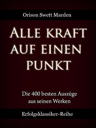Alle Kraft auf einen Punkt: Die 400 besten Auszüge aus den Werken von O. S. Marden (German Edition)