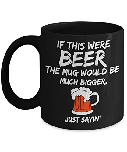 Funny Coffee Mug. IF THIS WERE BEER THE MUG WOULD BE MUCH BIGGER, Just Sayin' An 11 oz. mug of joe is perfect but beer mugs need to be at least a 15 oz. mug.