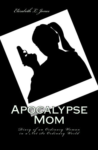 Apocalypse Mom: Diary of an Ordinary Woman in a Not So Ordinary World by [Jones, Elizabeth L.]