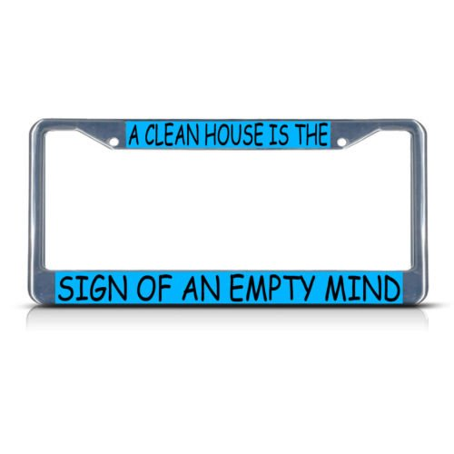 A CLEAN HOUSE IS THE SIGN OF AN EMPTY MIND Metal License Plate Frame Tag Border PREMIUM Men Women Car garadge decor