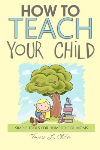 How to Teach Your Child: Simple Tools for Homeschool Moms by Chilver Tamara L. (2013-03-20) Paperback