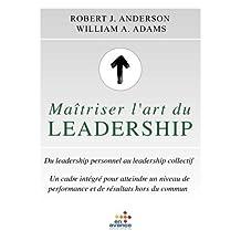 Maîtriser l'art du leadership: Du leadership personnel au leadership collectif.Un cadre intégré pour atteindre un niveau de performance et des résultats hors du commun.
