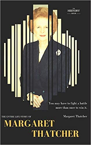 23f1f3262421 MARGARET THATCHER  The Entire Life Story (GREAT BIOGRAPHY)  THE HISTORY  HOUR  9781980936787  Amazon.com  Books