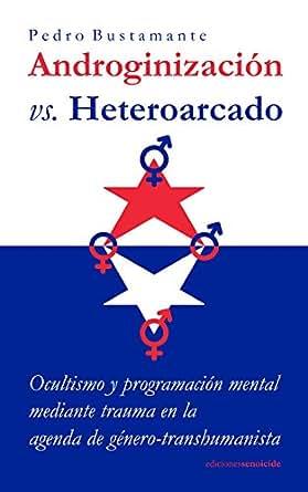 Androginizacion vs. Heteroarcado: Ocultismo y programacion mental mediante trauma en la agenda de genero-transhumanista