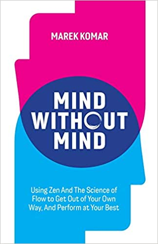 Amazon.com: Mind without Mind: Using Zen And The Science of Flow to Get Out  of Your Own Way, And Perform at Your Best (9781777519100): Komar, Marek T:  Books