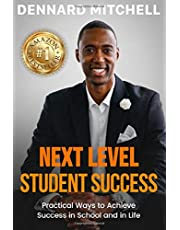Next Level Student Success: Practical Ways to Achieve Success in School and in Life.