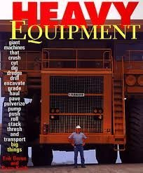 (Heavy Equipment - Giant Machines that crush-cut-dig-dredge-drill-excavate-grade-haul-pave-pulverize-pump-push-roll-stack-thresh-and transport big things)