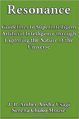 Resonance Guidelines To Superintelligent Artificial Intelligence Through Exploring The Nature Of Universe J B Amber Alisha Usagi Serena Chuko Mouse