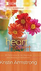 Heart of My Heart: 365 Reflections on the Magnitude and Meaning of Motherhood A Devotional