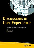 Discussions in User Experience: Healthcare for User Frustration Front Cover