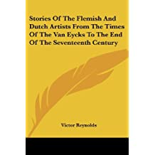 Stories of the Flemish and Dutch Artists from the Times of the Van Eycks to the End of the Seventeenth Century