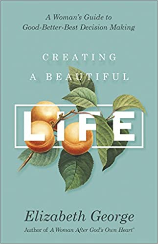 Creating A Beautiful Life: A Woman's Guide To Good Better Best Decision Making by Elizabeth George