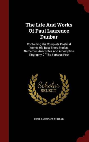 Books : The Life And Works Of Paul Laurence Dunbar: Containing His Complete Poetical Works, His Best Short Stories, Numerous Anecdotes And A Complete Biography Of The Famous Poet