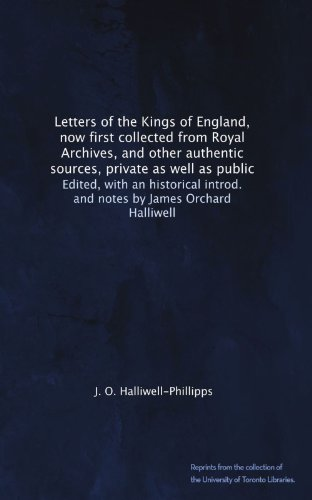 Letters Of The Kings Of England  Now First Collected From Royal Archives  And Other Authentic Sources  Private As Well As Public  Edited  With An     Introd  And Notes By James Orchard Halliwell