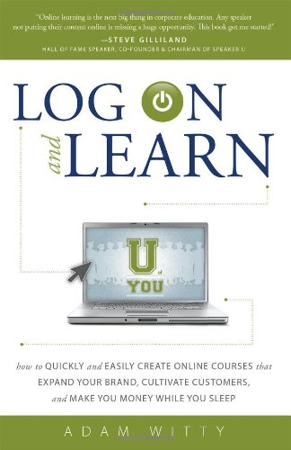 Log On and Learn: How To Quickly and Easily Create Online Courses That Expand Your Brand, Cultivate Customers, and Make You Money While You Sleep