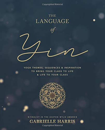 The Language of Yin Yoga Themes, Sequences and Inspiration to Bring Your Class to Life and Life to Your Class [Harris, Gabrielle] (Tapa Blanda)
