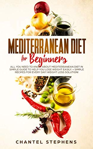 Mediterranean Diet for Beginners:: All you Need to Know About Mediterranean Diet in Simple Guide to Help you Lose Weight Easily. + Simple Recipes for ... Weight Loss Solution! (weight loss solutions) by Chantel Stephens