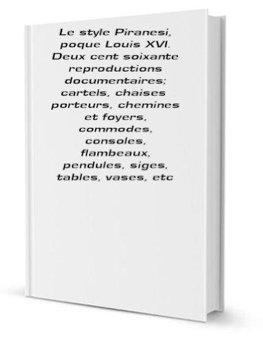 Piranesi Vase - Le style Piranesi, poque Louis XVI. Deux cent soixante reproductions documentaires; cartels, chaises porteurs, chemines et foyers, commodes, consoles, flambeaux, pendules, siges, tables, vases, etc [FACSIMILE]