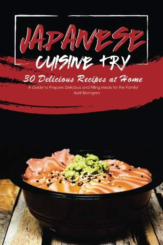 Japanese Cuisine Try 30 Delicious Recipes at Home: A Guide to Prepare Delicious and Filling Meals for the Family! by April Blomgren