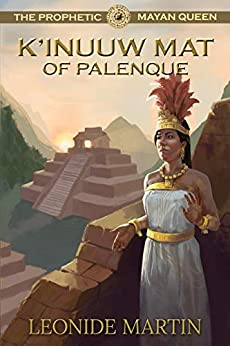 The Prophetic Mayan Queen: K'inuuw Mat of Palenque (The Mists of Palenque Book 4) by [Martin, Leonide]