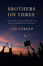 Brothers on Three: A True Story of Family, Resistance, and Hope on a Reservation in Montana