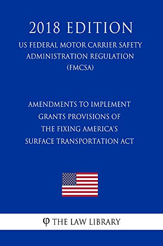 Amendments to Implement Grants Provisions of the Fixing America's Surface Transportation Act (US Federal Motor Carrier Safety Administration Regulation) (FMCSA) (2018 Edition) (English Edition)