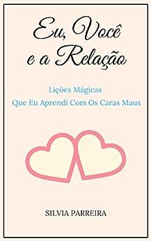 Eu, Você e a Relação: Lições Mágicas Que Eu Aprendi Com Os Caras Maus (Portuguese Edition) by [Parreira, Silvia ]