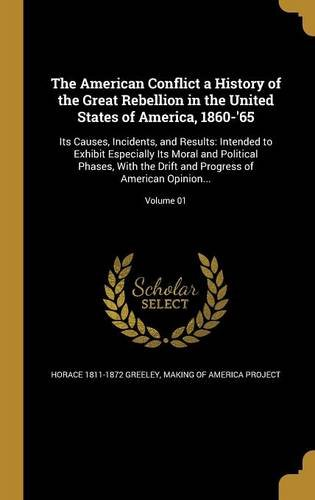 The American Conflict a History of the Great Rebellion in the United States of America, 1860-'65: Its Causes, Incidents, and Results: Intended to ... Progress of American Opinion...; Volume 01
