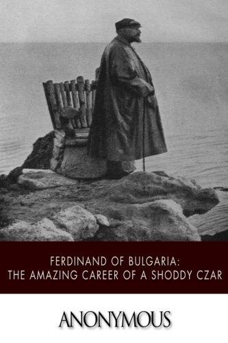 Ferdinand of Bulgaria: The Amazing Career of a Shoddy Czar