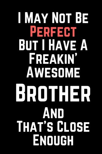 - I May Not Be Perfect But I Have A Freakin' Awesome Brother And That's Close Enough: 100 Page Lined Journal Paper Notebook for Friends & Coworkers  Inspiring Note Taking Book | Fraternity Sorority Gift