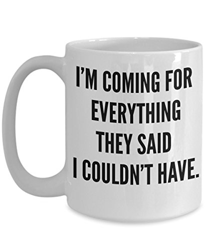 [I'm Coming For Everything They Said I Couldn't Have - Motivational - 15oz coffee mug - Great gift idea for BFF/Friend/Coworker/Boss/Secret Santa/birthday/Husband/Wife/girlfriend/Boyfriend] (Womens Costume Ideas Cheap)
