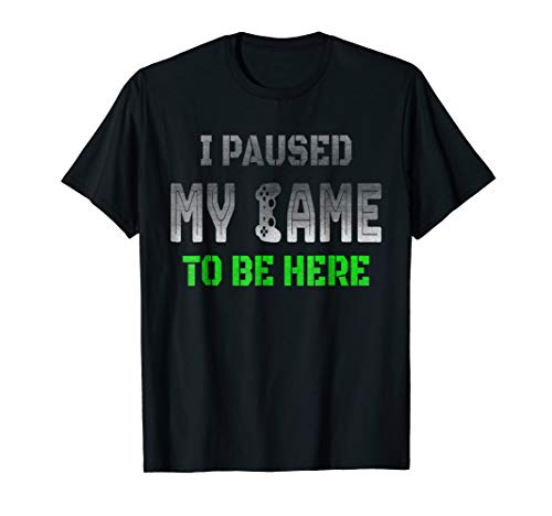 I Paused My Game To Be Here Funny Gamer Tee